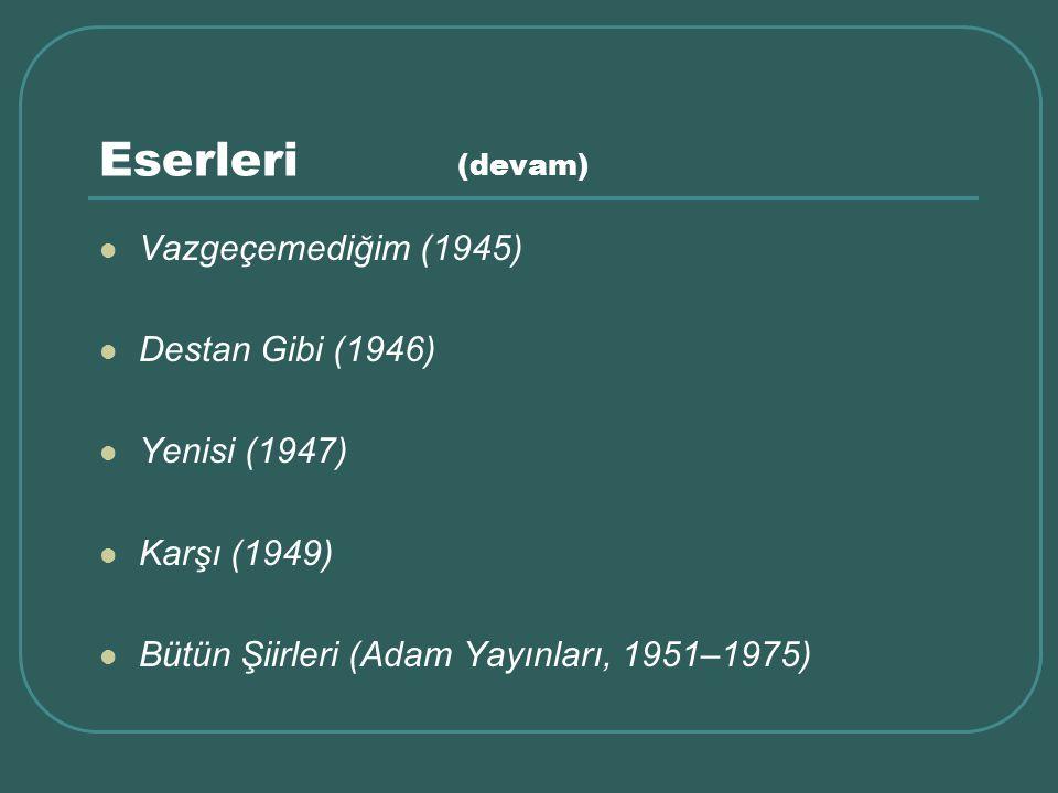 Eserleri (devam) Vazgeçemediğim (1945) Destan Gibi (1946) Yenisi (1947) Karşı (1949) Bütün Şiirleri (Adam Yayınları, 1951–1975)