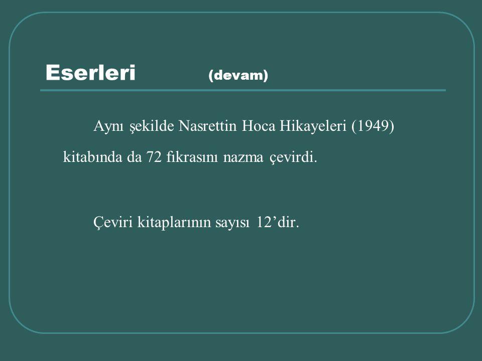 Eserleri (devam) Aynı şekilde Nasrettin Hoca Hikayeleri (1949) kitabında da 72 fıkrasını nazma çevirdi. Çeviri kitaplarının sayısı 12'dir.
