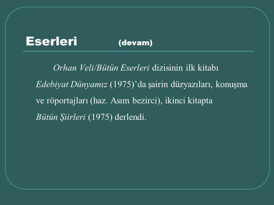 Eserleri (devam) Orhan Veli/Bütün Eserleri dizisinin ilk kitabı Edebiyat Dünyamız (1975)'da şairin düzyazıları, konuşma ve röportajları (haz. Asım bez