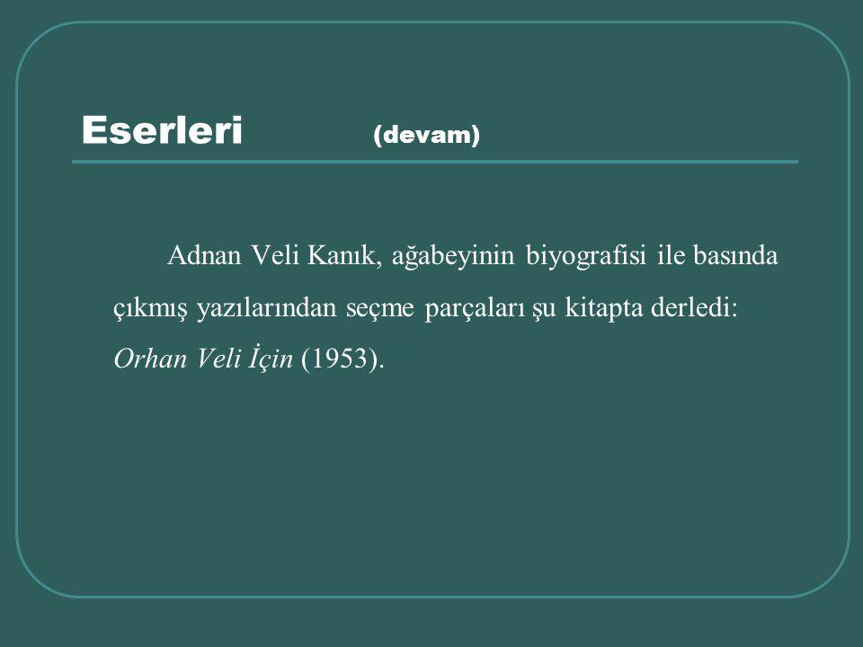 Eserleri (devam) Adnan Veli Kanık, ağabeyinin biyografisi ile basında çıkmış yazılarından seçme parçaları şu kitapta derledi: Orhan Veli İçin (1953).