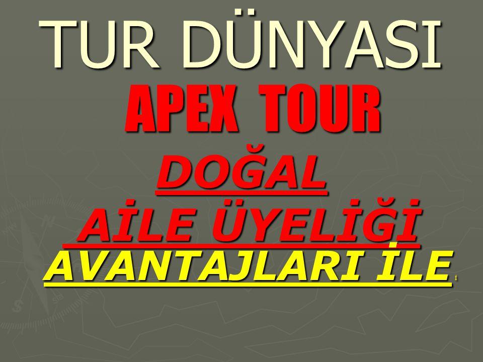 TUR DÜNYASI APEX TOUR DOĞAL AİLE ÜYELİĞİ AVANTAJLARI İLE İ AİLE ÜYELİĞİ AVANTAJLARI İLE İ