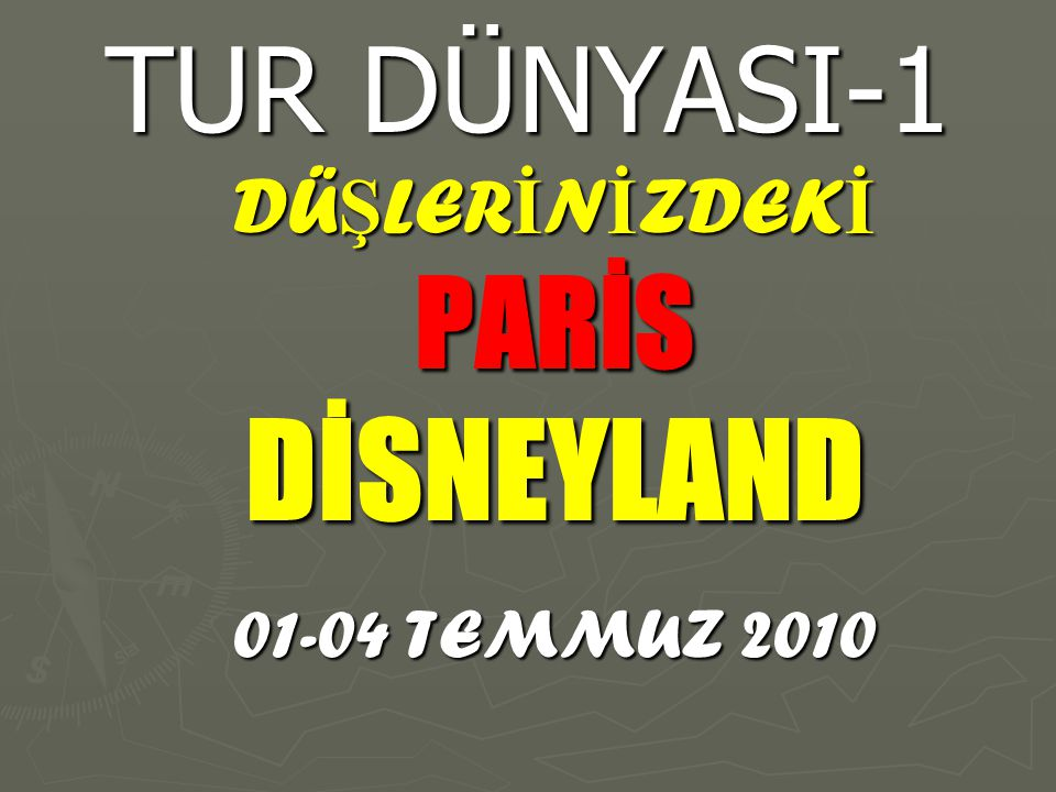 TUR DÜNYASI-1 DÜ Ş LER İ N İ ZDEK İ PARİSDİSNEYLAND 01-04 TEMMUZ 2010