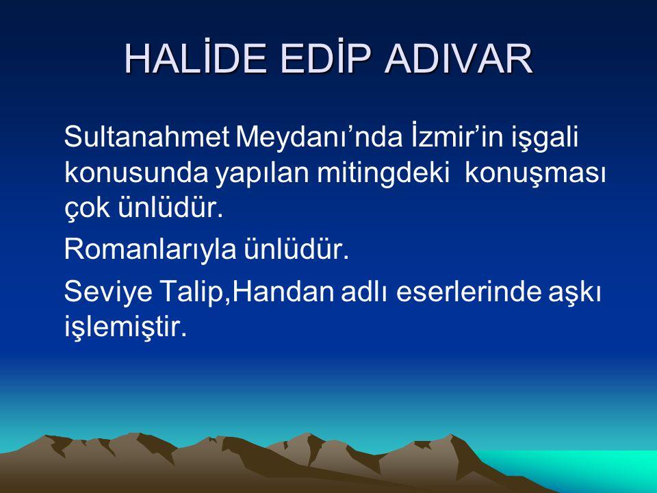 HALİDE EDİP ADIVAR Sultanahmet Meydanı'nda İzmir'in işgali konusunda yapılan mitingdeki konuşması çok ünlüdür. Romanlarıyla ünlüdür. Seviye Talip,Hand