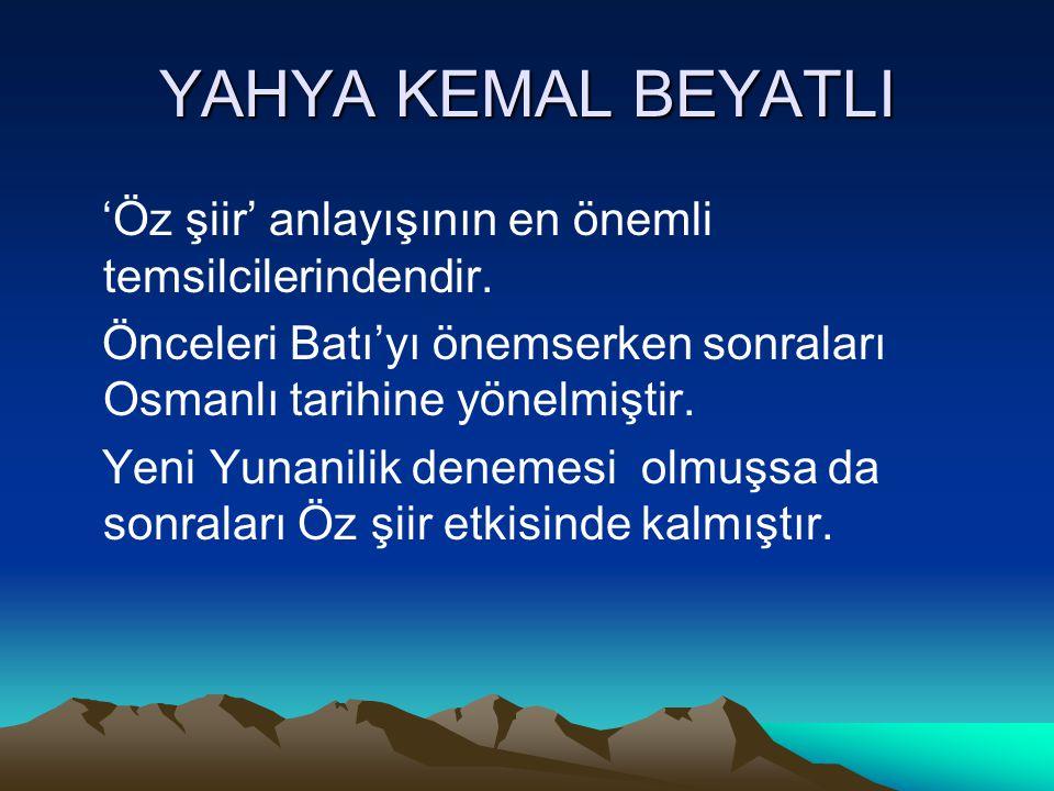 YAHYA KEMAL BEYATLI 'Öz şiir' anlayışının en önemli temsilcilerindendir. Önceleri Batı'yı önemserken sonraları Osmanlı tarihine yönelmiştir. Yeni Yuna