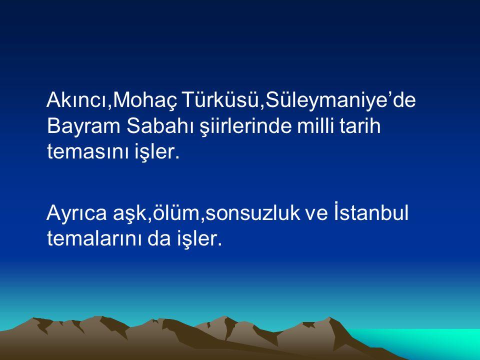 Akıncı,Mohaç Türküsü,Süleymaniye'de Bayram Sabahı şiirlerinde milli tarih temasını işler. Ayrıca aşk,ölüm,sonsuzluk ve İstanbul temalarını da işler.