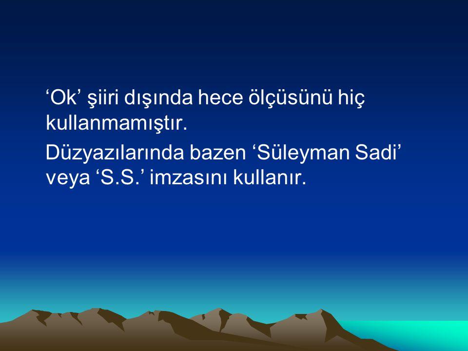'Ok' şiiri dışında hece ölçüsünü hiç kullanmamıştır. Düzyazılarında bazen 'Süleyman Sadi' veya 'S.S.' imzasını kullanır.