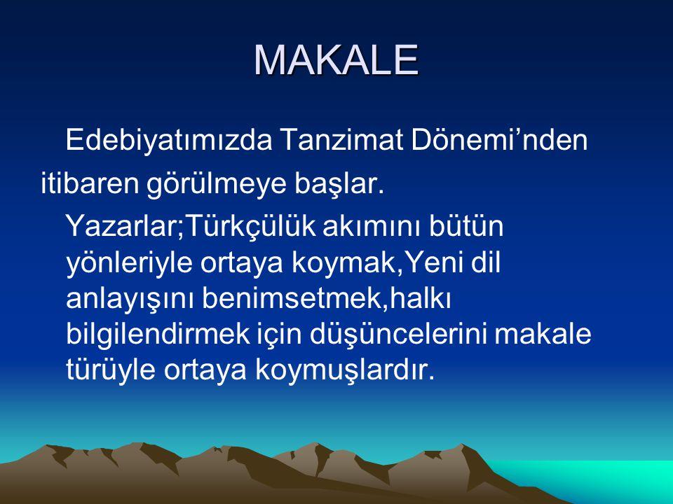 MAKALE Edebiyatımızda Tanzimat Dönemi'nden itibaren görülmeye başlar. Yazarlar;Türkçülük akımını bütün yönleriyle ortaya koymak,Yeni dil anlayışını be