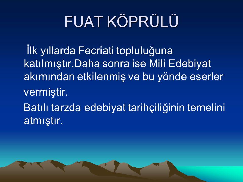 FUAT KÖPRÜLÜ İlk yıllarda Fecriati topluluğuna katılmıştır.Daha sonra ise Mili Edebiyat akımından etkilenmiş ve bu yönde eserler vermiştir. Batılı tar