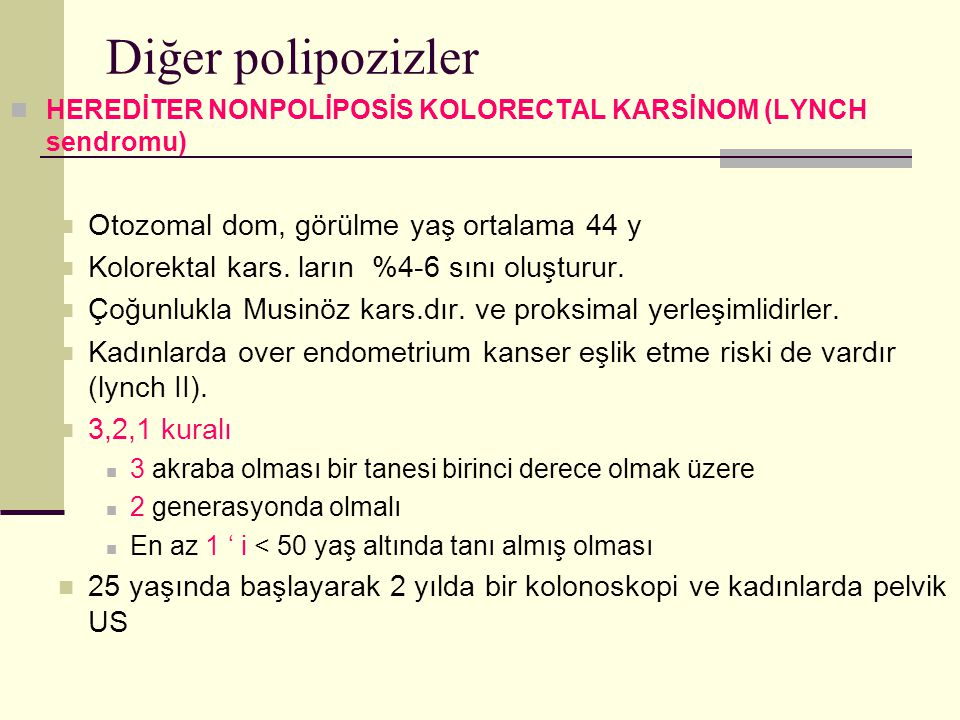 Diğer polipozizler HEREDİTER NONPOLİPOSİS KOLORECTAL KARSİNOM (LYNCH sendromu) Otozomal dom, görülme yaş ortalama 44 y Kolorektal kars.