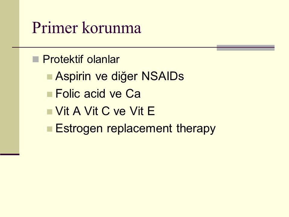Primer korunma Protektif olanlar Aspirin ve diğer NSAIDs Folic acid ve Ca Vit A Vit C ve Vit E Estrogen replacement therapy