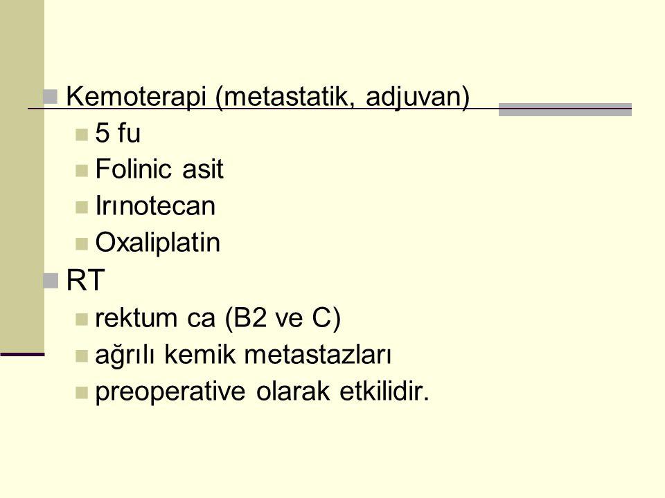 Kemoterapi (metastatik, adjuvan) 5 fu Folinic asit Irınotecan Oxaliplatin RT rektum ca (B2 ve C) ağrılı kemik metastazları preoperative olarak etkilidir.