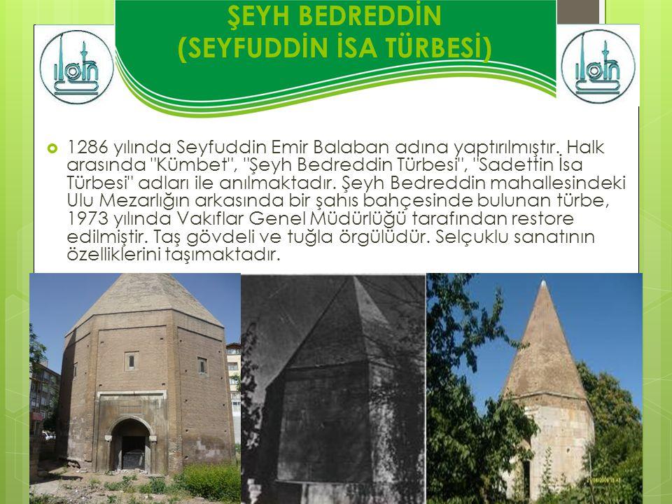 ŞEYH BEDREDDİN (SEYFUDDİN İSA TÜRBESİ)  1286 yılında Seyfuddin Emir Balaban adına yaptırılmıştır. Halk arasında