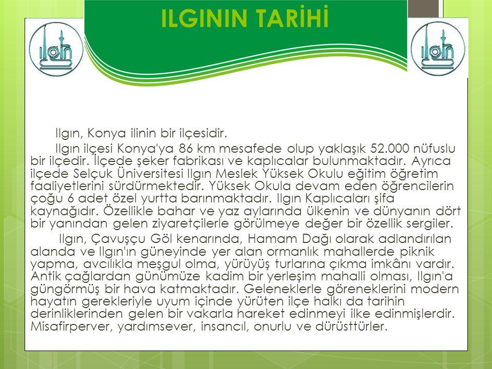 ILGININ TARİHİ Ilgın, Konya ilinin bir ilçesidir. Ilgın ilçesi Konya'ya 86 km mesafede olup yaklaşık 52.000 nüfuslu bir ilçedir. İlçede şeker fabrikas