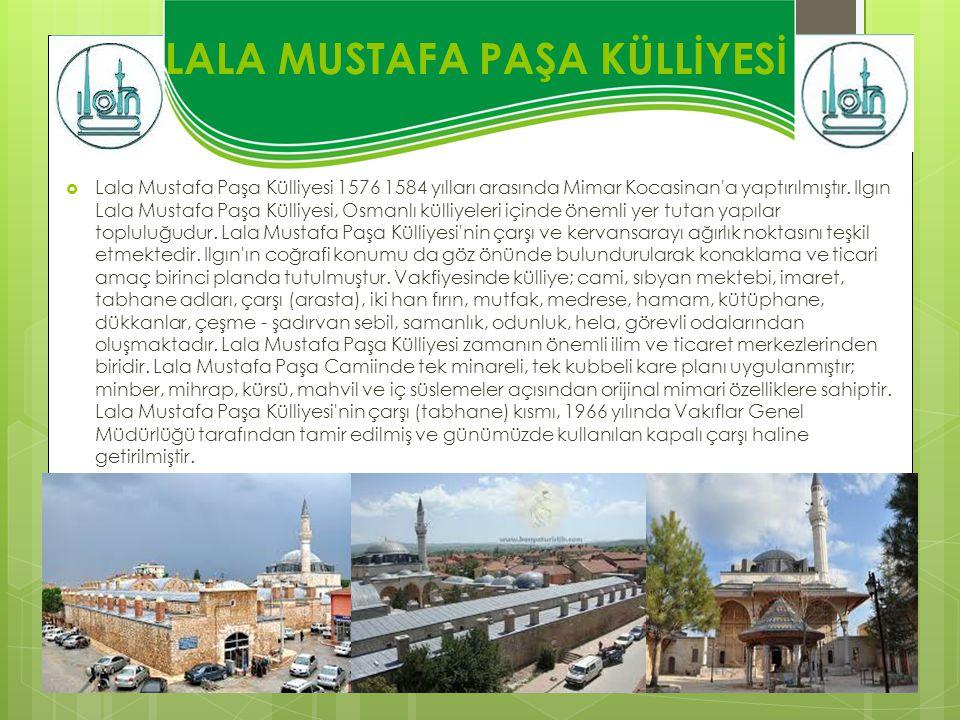 LALA MUSTAFA PAŞA KÜLLİYESİ  Lala Mustafa Paşa Külliyesi 1576 1584 yılları arasında Mimar Kocasinan'a yaptırılmıştır. Ilgın Lala Mustafa Paşa Külliye