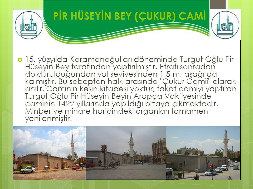 PİR HÜSEYİN BEY (ÇUKUR) CAMİ  15. yüzyılda Karamanoğulları döneminde Turgut Oğlu Pir Hüseyin Bey tarafından yaptırılmıştır. Etrafı sonradan dolduruld