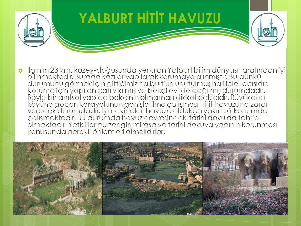 YALBURT HİTİT HAVUZU  Ilgın'ın 23 km. kuzey-doğusunda yer alan Yalburt bilim dünyası tarafından iyi bilinmektedir. Burada kazılar yapılarak korumaya