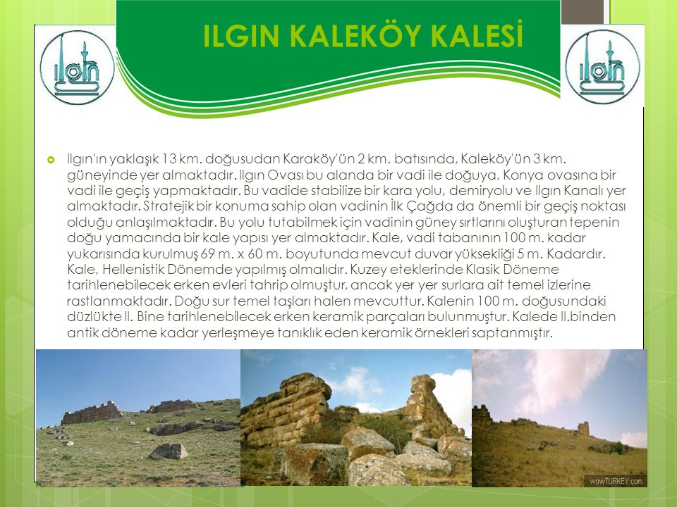 ILGIN KALEKÖY KALESİ  Ilgın'ın yaklaşık 13 km. doğusudan Karaköy'ün 2 km. batısında, Kaleköy'ün 3 km. güneyinde yer almaktadır. Ilgın Ovası bu alanda