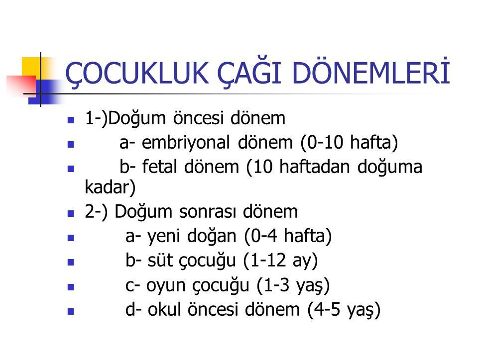 ÇOCUKLUK ÇAĞI DÖNEMLERİ 1-)Doğum öncesi dönem a- embriyonal dönem (0-10 hafta) b- fetal dönem (10 haftadan doğuma kadar) 2-) Doğum sonrası dönem a- yeni doğan (0-4 hafta) b- süt çocuğu (1-12 ay) c- oyun çocuğu (1-3 yaş) d- okul öncesi dönem (4-5 yaş)