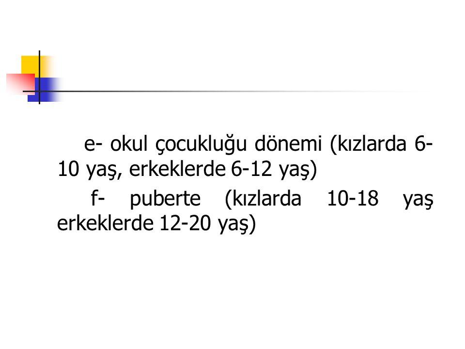 e- okul çocukluğu dönemi (kızlarda 6- 10 yaş, erkeklerde 6-12 yaş) f- puberte (kızlarda 10-18 yaş erkeklerde 12-20 yaş)