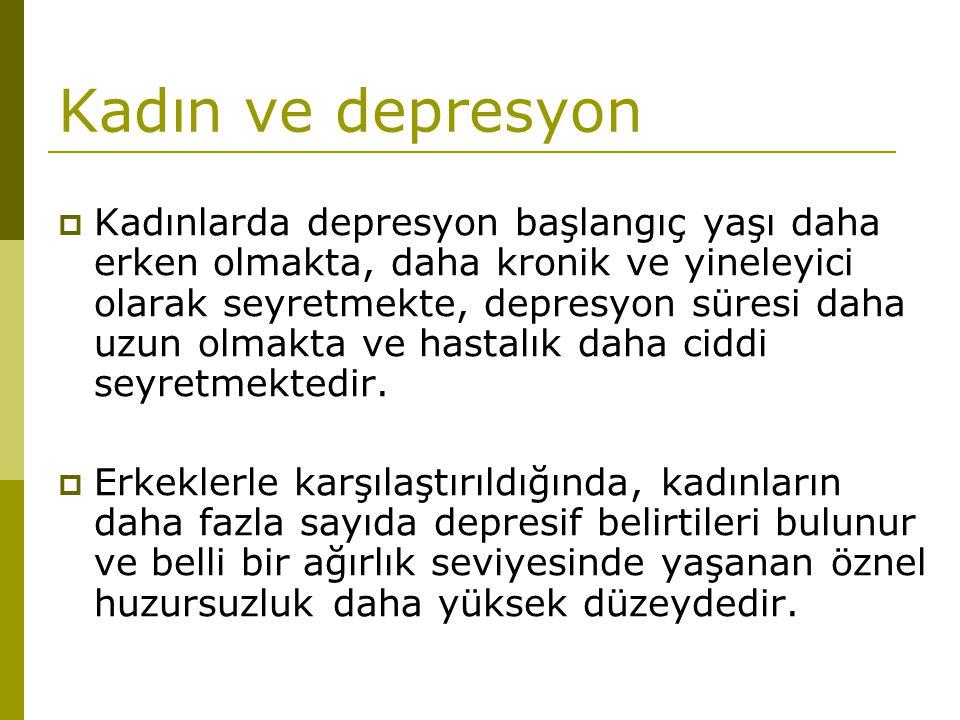 Kadın ve depresyon  Kadınlarda depresyon başlangıç yaşı daha erken olmakta, daha kronik ve yineleyici olarak seyretmekte, depresyon süresi daha uzun