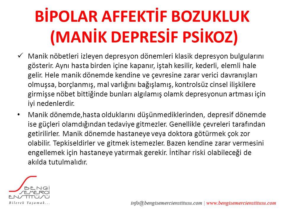 BİPOLAR AFFEKTİF BOZUKLUK (MANİK DEPRESİF PSİKOZ) Manik nöbetleri izleyen depresyon dönemleri klasik depresyon bulgularını gösterir. Aynı hasta birden