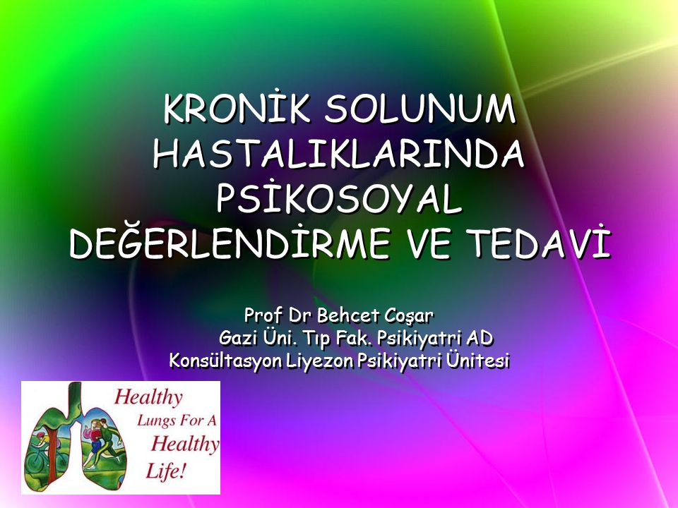 KRONİK SOLUNUM HASTALIKLARINDA PSİKOSOYAL DEĞERLENDİRME VE TEDAVİ Prof Dr Behcet Coşar Gazi Üni. Tıp Fak. Psikiyatri AD Konsültasyon Liyezon Psikiyatr