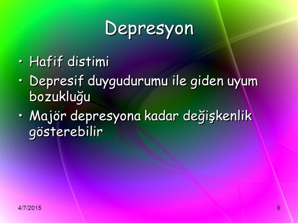 4/7/20159 Depresyon Hafif distimi Depresif duygudurumu ile giden uyum bozukluğu Majör depresyona kadar değişkenlik gösterebilir Hafif distimi Depresif