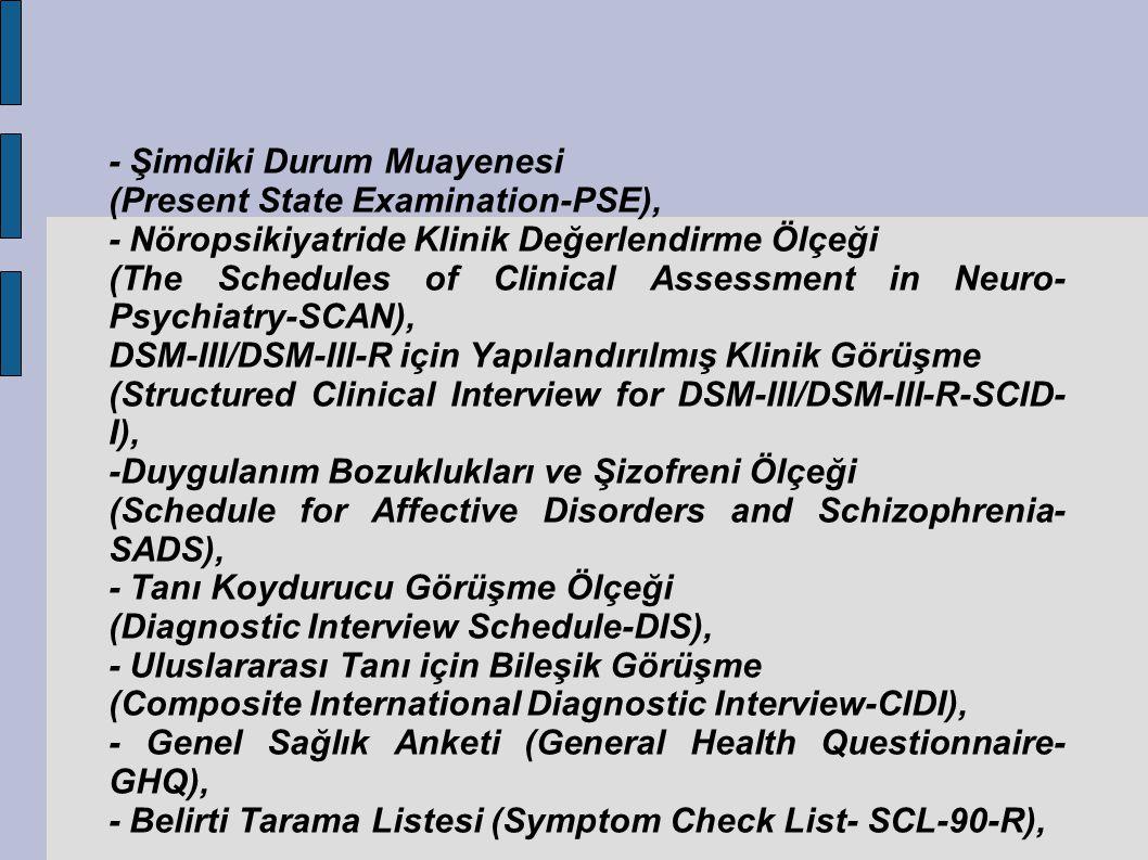 - Şimdiki Durum Muayenesi (Present State Examination-PSE), - Nöropsikiyatride Klinik Değerlendirme Ölçeği (The Schedules of Clinical Assessment in Neuro- Psychiatry-SCAN), DSM-III/DSM-III-R için Yapılandırılmış Klinik Görüşme (Structured Clinical Interview for DSM-III/DSM-III-R-SCID- I), -Duygulanım Bozuklukları ve Şizofreni Ölçeği (Schedule for Affective Disorders and Schizophrenia- SADS), - Tanı Koydurucu Görüşme Ölçeği (Diagnostic Interview Schedule-DIS), - Uluslararası Tanı için Bileşik Görüşme (Composite International Diagnostic Interview-CIDI), - Genel Sağlık Anketi (General Health Questionnaire- GHQ), - Belirti Tarama Listesi (Symptom Check List- SCL-90-R),