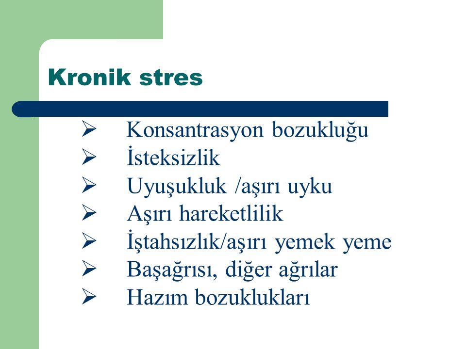 Kronik stres  Konsantrasyon bozukluğu  İsteksizlik  Uyuşukluk /aşırı uyku  Aşırı hareketlilik  İştahsızlık/aşırı yemek yeme  Başağrısı, diğer ağrılar  Hazım bozuklukları