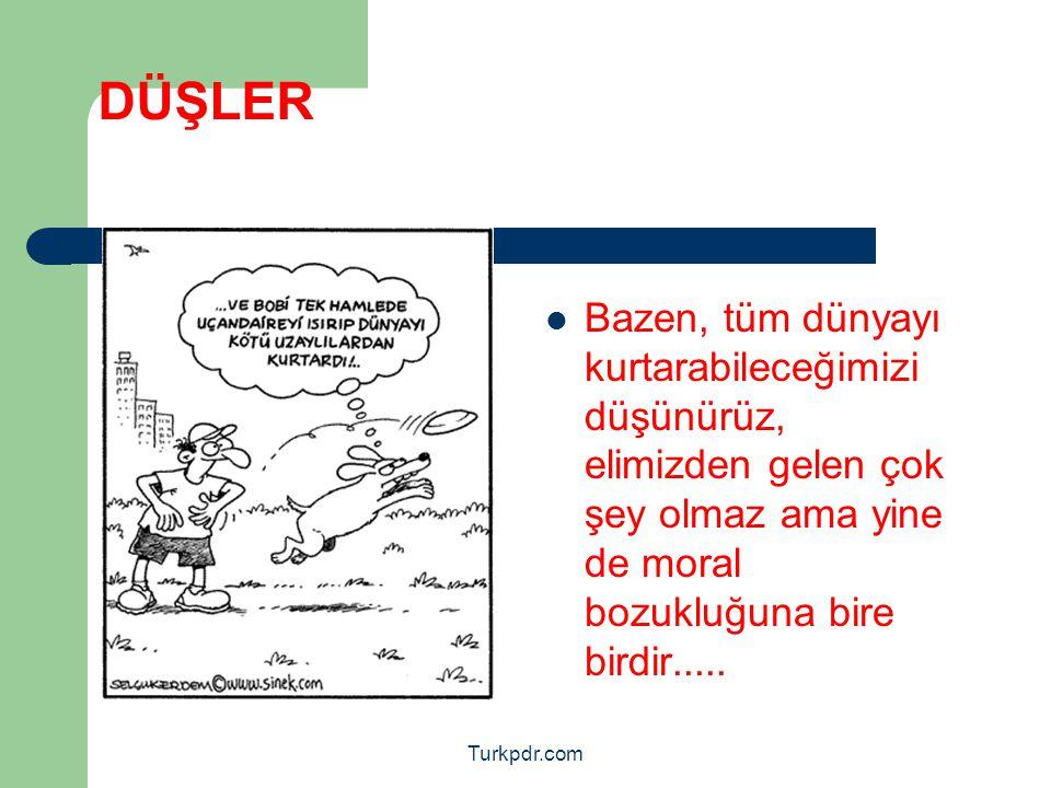 Turkpdr.com DÜŞLER Bazen, tüm dünyayı kurtarabileceğimizi düşünürüz, elimizden gelen çok şey olmaz ama yine de moral bozukluğuna bire birdir.....