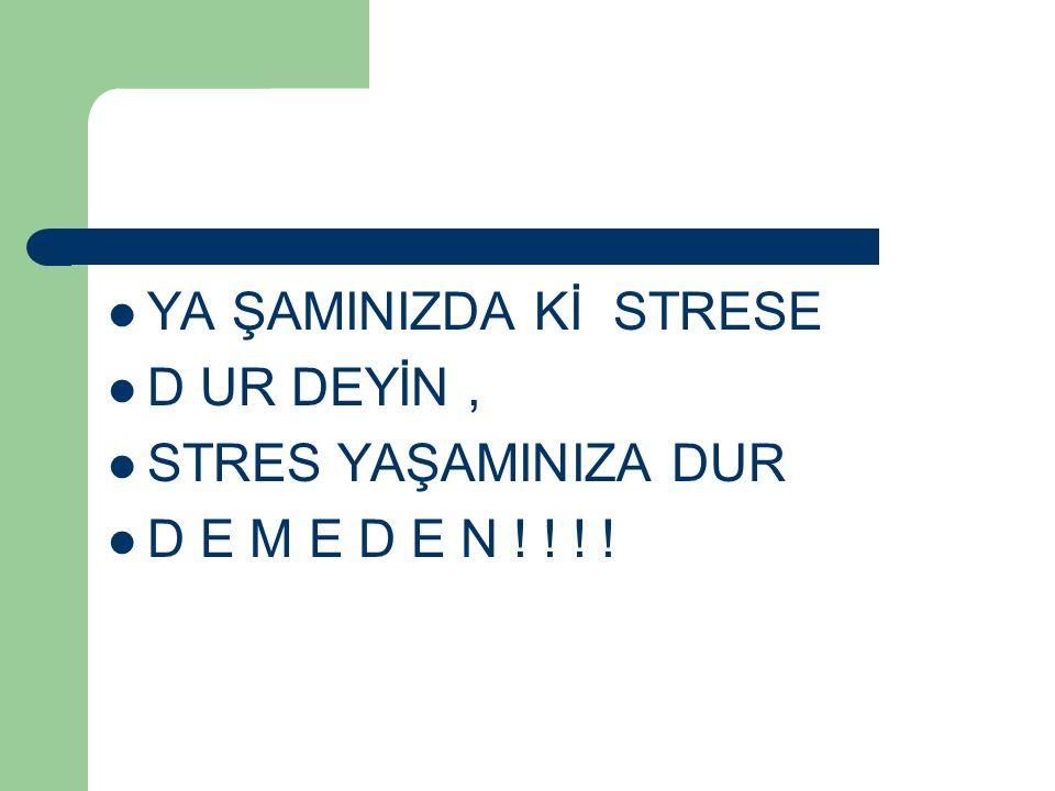 YA ŞAMINIZDA Kİ STRESE D UR DEYİN, STRES YAŞAMINIZA DUR D E M E D E N ! ! ! !