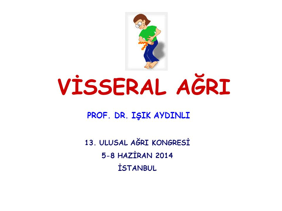 VİSSERAL AĞRI PROF. DR. IŞIK AYDINLI 13. ULUSAL AĞRI KONGRESİ 5-8 HAZİRAN 2014 İSTANBUL
