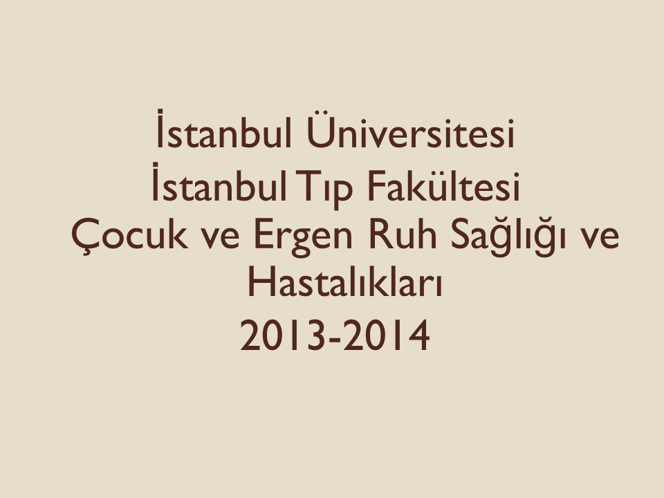 İ stanbul Üniversitesi İ stanbul Tıp Fakültesi Çocuk ve Ergen Ruh Sa ğ lı ğ ı ve Hastalıkları 2013-2014