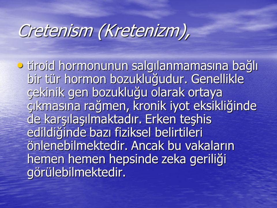 Cretenism (Kretenizm), tiroid hormonunun salgılanmamasına bağlı bir tür hormon bozukluğudur. Genellikle çekinik gen bozukluğu olarak ortaya çıkmasına