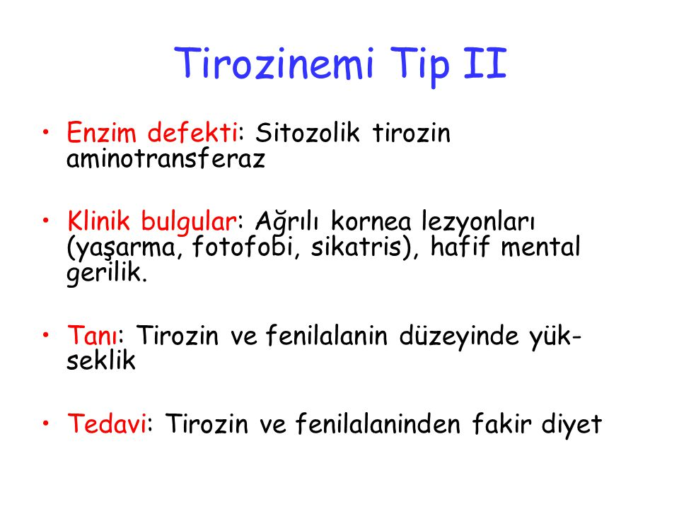 Tirozinemi Tip II Enzim defekti: Sitozolik tirozin aminotransferaz Klinik bulgular: Ağrılı kornea lezyonları (yaşarma, fotofobi, sikatris), hafif mental gerilik.