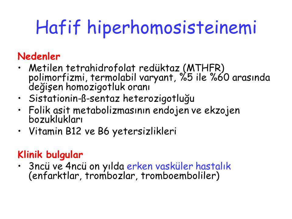 Hafif hiperhomosisteinemi Nedenler Metilen tetrahidrofolat redüktaz (MTHFR) polimorfizmi, termolabil varyant, %5 ile %60 arasında değişen homozigotluk oranı Sistationin-ß-sentaz heterozigotluğu Folik asit metabolizmasının endojen ve ekzojen bozuklukları Vitamin B12 ve B6 yetersizlikleri Klinik bulgular 3ncü ve 4ncü on yılda erken vasküler hastalık (enfarktlar, trombozlar, tromboemboliler)