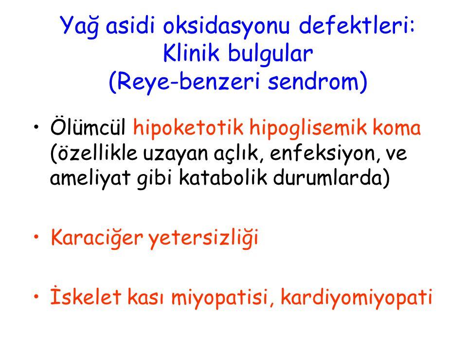 Yağ asidi oksidasyonu defektleri: Klinik bulgular (Reye-benzeri sendrom) Ölümcül hipoketotik hipoglisemik koma (özellikle uzayan açlık, enfeksiyon, ve