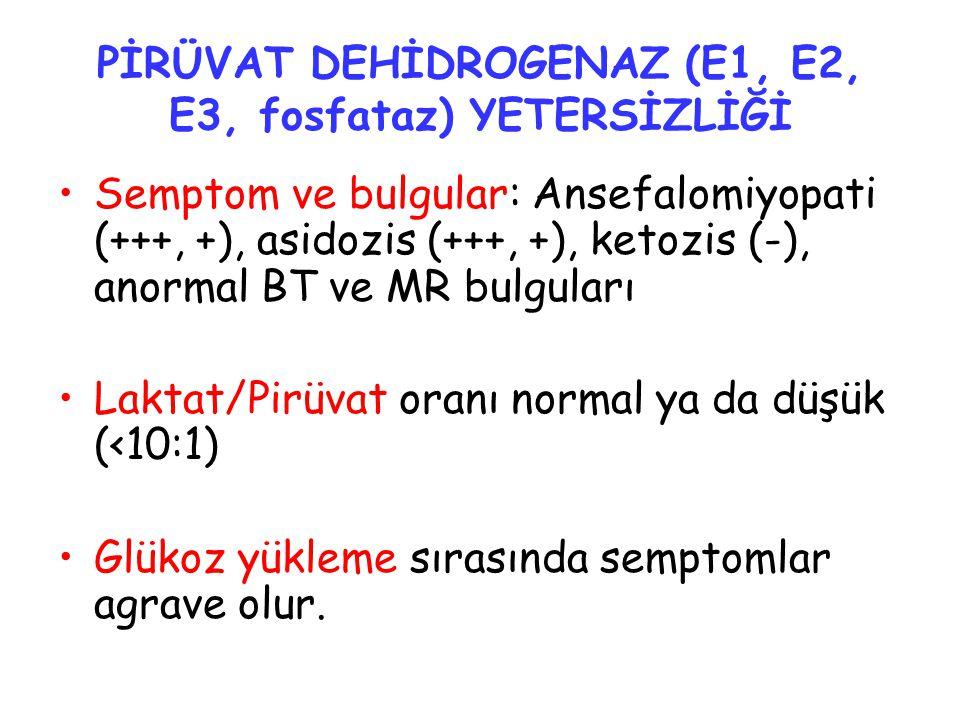 PİRÜVAT DEHİDROGENAZ (E1, E2, E3, fosfataz) YETERSİZLİĞİ Semptom ve bulgular: Ansefalomiyopati (+++, +), asidozis (+++, +), ketozis (-), anormal BT ve MR bulguları Laktat/Pirüvat oranı normal ya da düşük (<10:1) Glükoz yükleme sırasında semptomlar agrave olur.