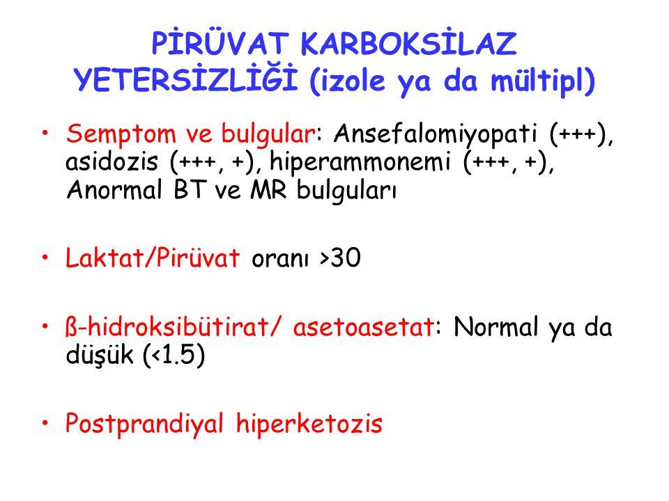 PİRÜVAT KARBOKSİLAZ YETERSİZLİĞİ (izole ya da mültipl) Semptom ve bulgular: Ansefalomiyopati (+++), asidozis (+++, +), hiperammonemi (+++, +), Anormal BT ve MR bulguları Laktat/Pirüvat oranı >30 ß-hidroksibütirat/ asetoasetat: Normal ya da düşük (<1.5) Postprandiyal hiperketozis