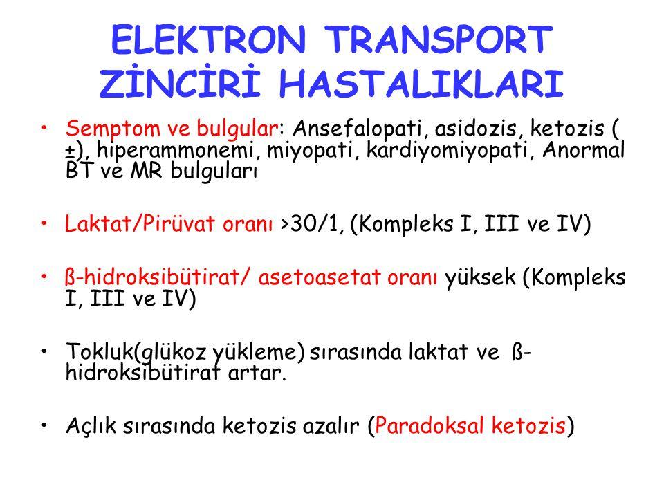 ELEKTRON TRANSPORT ZİNCİRİ HASTALIKLARI Semptom ve bulgular: Ansefalopati, asidozis, ketozis ( ±), hiperammonemi, miyopati, kardiyomiyopati, Anormal BT ve MR bulguları Laktat/Pirüvat oranı >30/1, (Kompleks I, III ve IV) ß-hidroksibütirat/ asetoasetat oranı yüksek (Kompleks I, III ve IV) Tokluk(glükoz yükleme) sırasında laktat ve ß- hidroksibütirat artar.