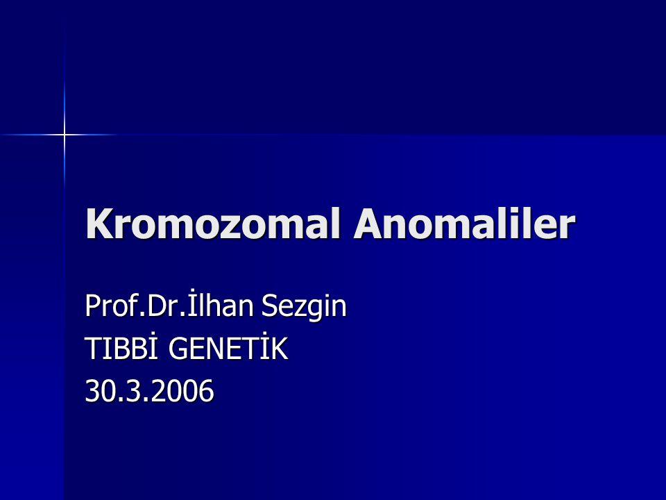 Kromozomal Anomaliler Prof.Dr.İlhan Sezgin TIBBİ GENETİK 30.3.2006