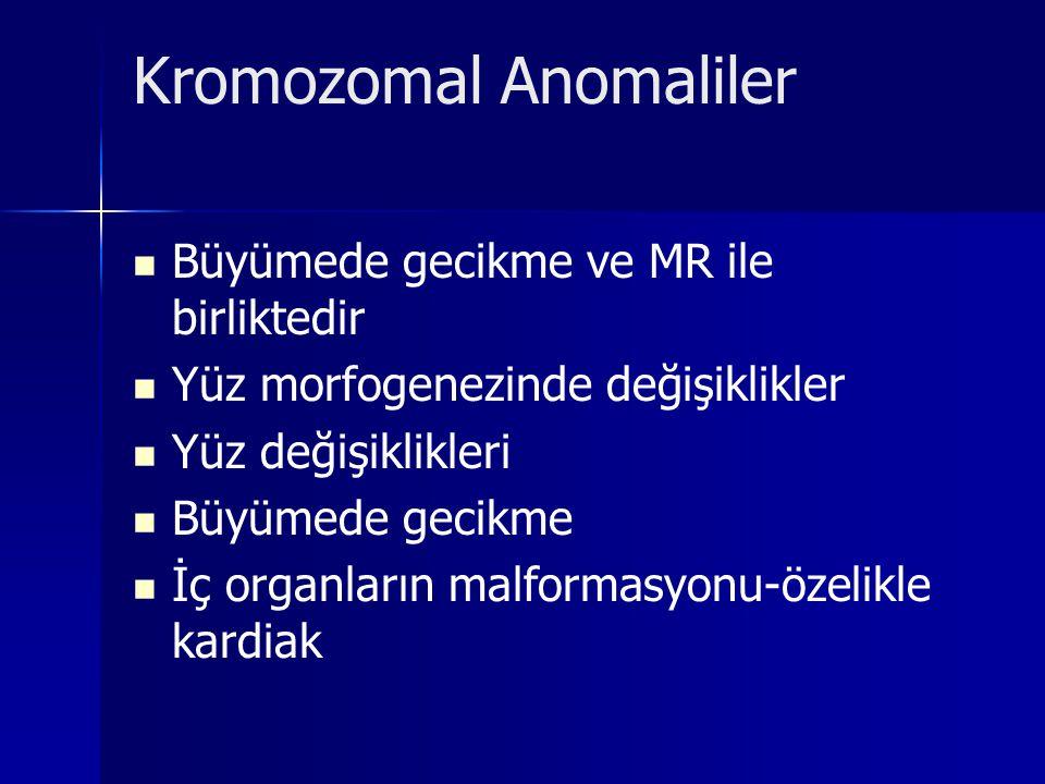 Kromozomal Anomaliler Büyümede gecikme ve MR ile birliktedir Yüz morfogenezinde değişiklikler Yüz değişiklikleri Büyümede gecikme İç organların malfor