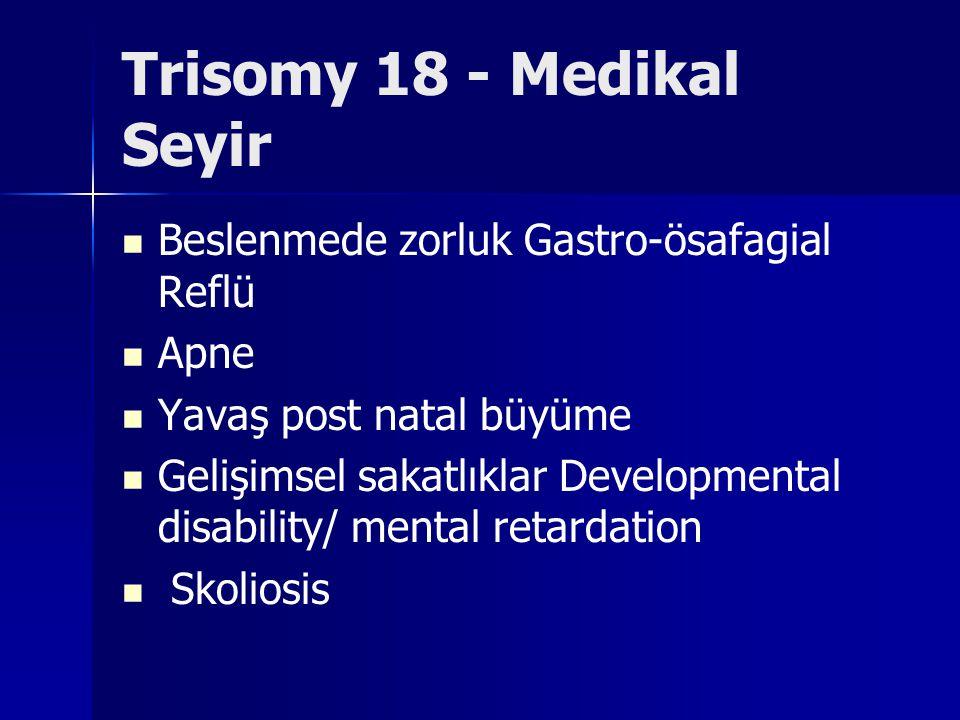 Trisomy 18 - Medikal Seyir Beslenmede zorluk Gastro-ösafagial Reflü Apne Yavaş post natal büyüme Gelişimsel sakatlıklar Developmental disability/ ment