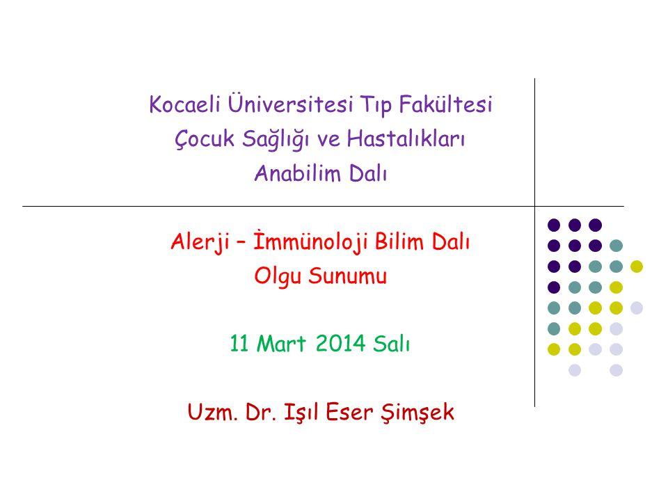 Kocaeli Üniversitesi Tıp Fakültesi Çocuk Sağlığı ve Hastalıkları Anabilim Dalı Alerji – İmmünoloji Bilim Dalı Olgu Sunumu 11 Mart 2014 Salı Uzm. Dr. I