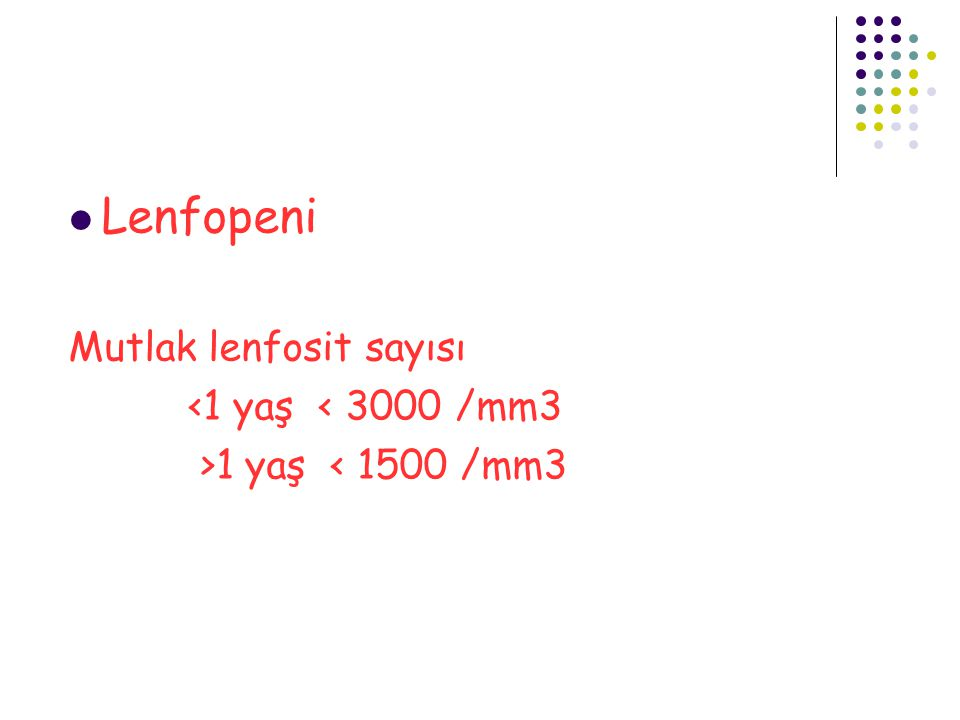 Lenfopeni Mutlak lenfosit sayısı <1 yaş < 3000 /mm3 >1 yaş < 1500 /mm3