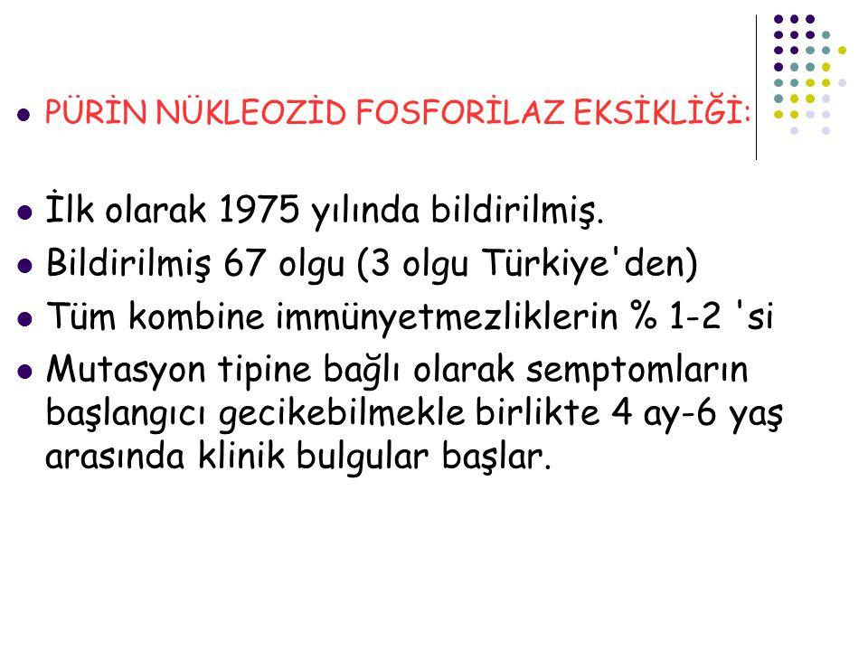 PÜRİN NÜKLEOZİD FOSFORİLAZ EKSİKLİĞİ: İlk olarak 1975 yılında bildirilmiş. Bildirilmiş 67 olgu (3 olgu Türkiye'den) Tüm kombine immünyetmezliklerin %