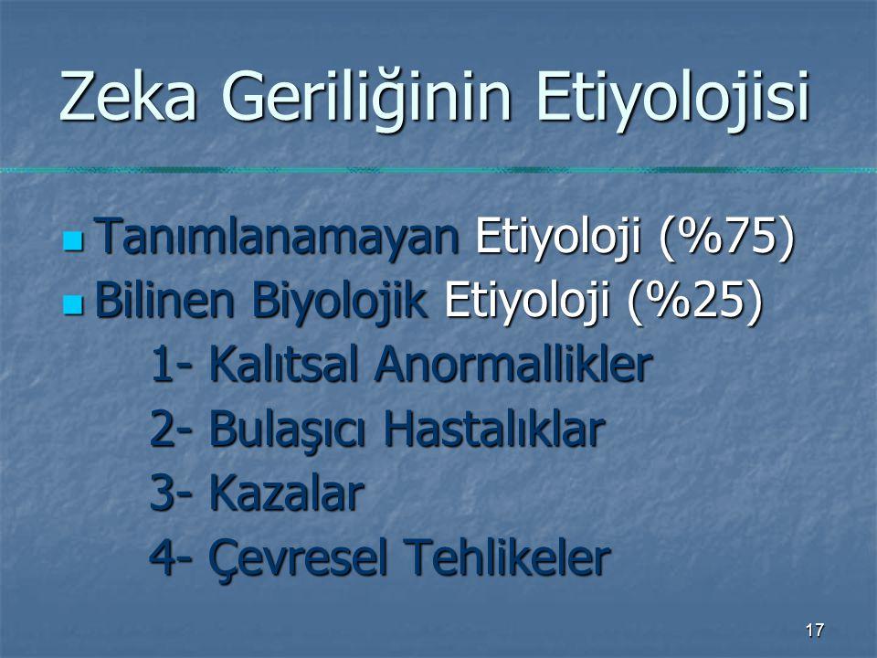 17 Zeka Geriliğinin Etiyolojisi Tanımlanamayan Etiyoloji (%75) Tanımlanamayan Etiyoloji (%75) Bilinen Biyolojik Etiyoloji (%25) Bilinen Biyolojik Etiyoloji (%25) 1- Kalıtsal Anormallikler 2- Bulaşıcı Hastalıklar 3- Kazalar 4- Çevresel Tehlikeler