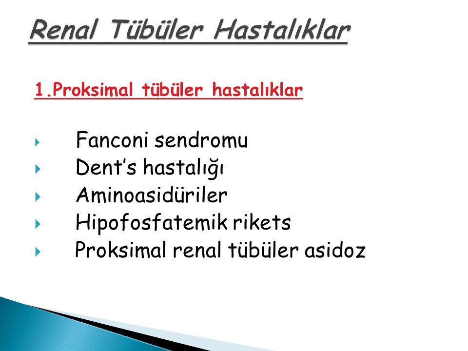 1.Proksimal tübüler hastalıklar  Fanconi sendromu  Dent's hastalığı  Aminoasidüriler  Hipofosfatemik rikets  Proksimal renal tübüler asidoz