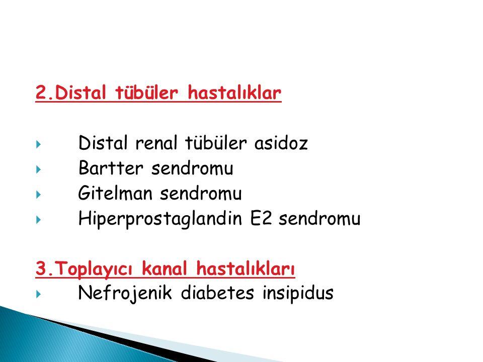 2.Distal tübüler hastalıklar  Distal renal tübüler asidoz  Bartter sendromu  Gitelman sendromu  Hiperprostaglandin E2 sendromu 3.Toplayıcı kanal h