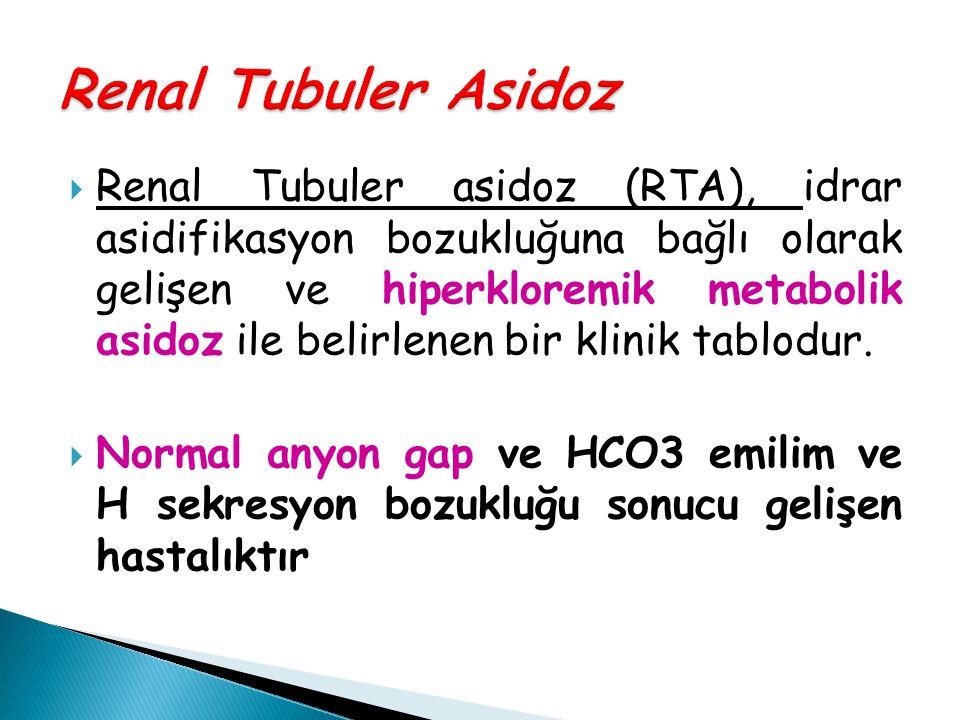  Renal Tubuler asidoz (RTA), idrar asidifikasyon bozukluğuna bağlı olarak gelişen ve hiperkloremik metabolik asidoz ile belirlenen bir klinik tablodu